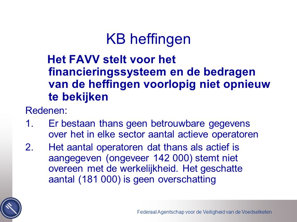 Federaal Agentschap voor de Veiligheid van de Voedselketen KB heffingen 3.Het FAVV moet in 2007 BIJ VOORRANG, voordat het financieringssysteem en de bedragen van de heffing opnieuw worden bekeken: •Het vinden van de nog niet geregistreerde operatoren (in samenwerking met de sectoren) vandaar het voorstel dat de operatoren hun enkel bij geregistreerde leveranciers voorzien •nagaan of de operatoren zichzelf correct hebben aangegeven.