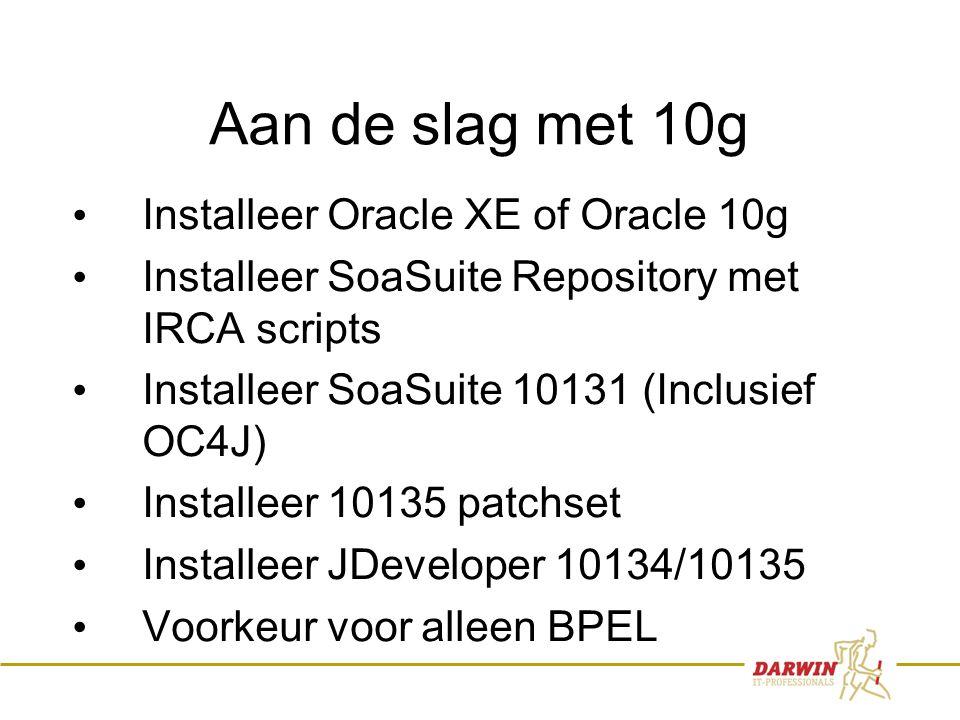 32 Aan de slag met 10g • Installeer Oracle XE of Oracle 10g • Installeer SoaSuite Repository met IRCA scripts • Installeer SoaSuite 10131 (Inclusief OC4J) • Installeer 10135 patchset • Installeer JDeveloper 10134/10135 • Voorkeur voor alleen BPEL