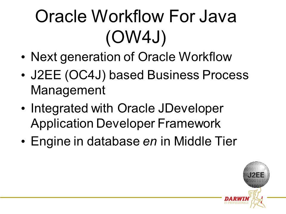 9 Oracle Workflow For Java (OW4J) • Next generation of Oracle Workflow • J2EE (OC4J) based Business Process Management • Integrated with Oracle JDeveloper Application Developer Framework • Engine in database en in Middle Tier
