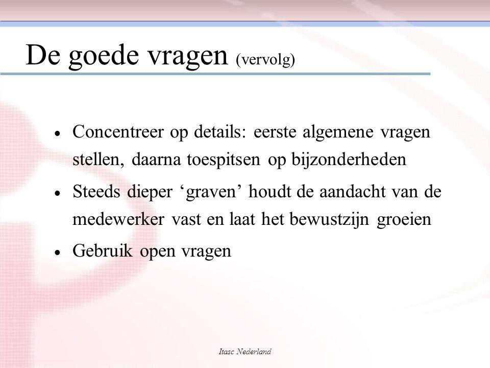 Itasc Nederland De goede vragen (vervolg)  Concentreer op details: eerste algemene vragen stellen, daarna toespitsen op bijzonderheden  Steeds diepe