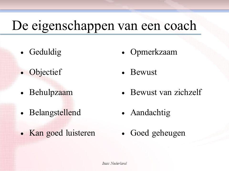 Itasc Nederland De eigenschappen van een coach  Geduldig  Objectief  Behulpzaam  Belangstellend  Kan goed luisteren  Opmerkzaam  Bewust  Bewus