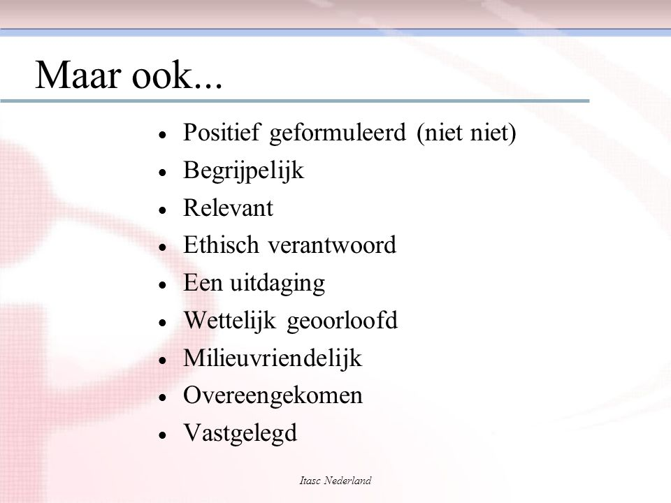 Itasc Nederland Maar ook...  Positief geformuleerd (niet niet)  Begrijpelijk  Relevant  Ethisch verantwoord  Een uitdaging  Wettelijk geoorloofd