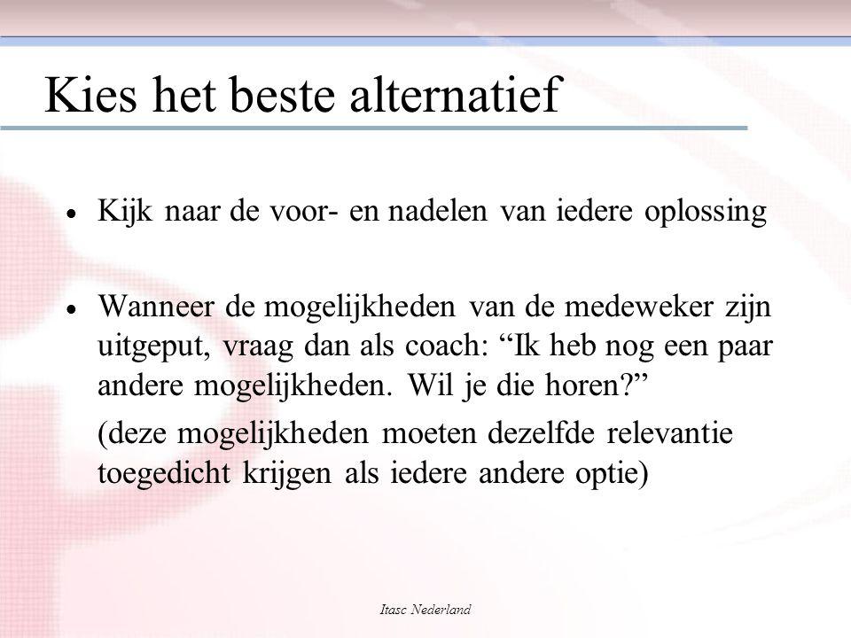 Itasc Nederland Kies het beste alternatief  Kijk naar de voor- en nadelen van iedere oplossing  Wanneer de mogelijkheden van de medeweker zijn uitge