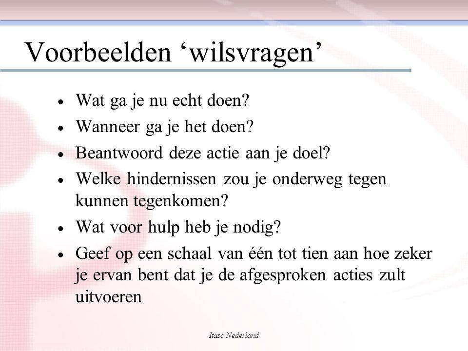 Itasc Nederland Voorbeelden 'wilsvragen'  Wat ga je nu echt doen?  Wanneer ga je het doen?  Beantwoord deze actie aan je doel?  Welke hindernissen