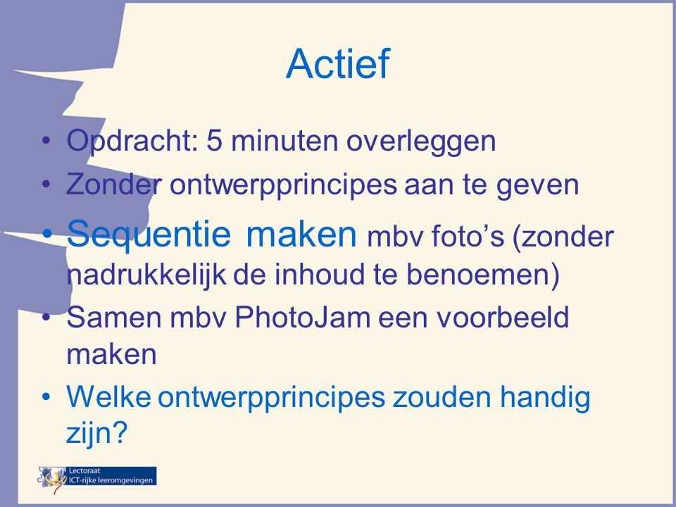 Actief •Opdracht: 5 minuten overleggen •Zonder ontwerpprincipes aan te geven •Sequentie maken mbv foto's (zonder nadrukkelijk de inhoud te benoemen) •Samen mbv PhotoJam een voorbeeld maken •Welke ontwerpprincipes zouden handig zijn?