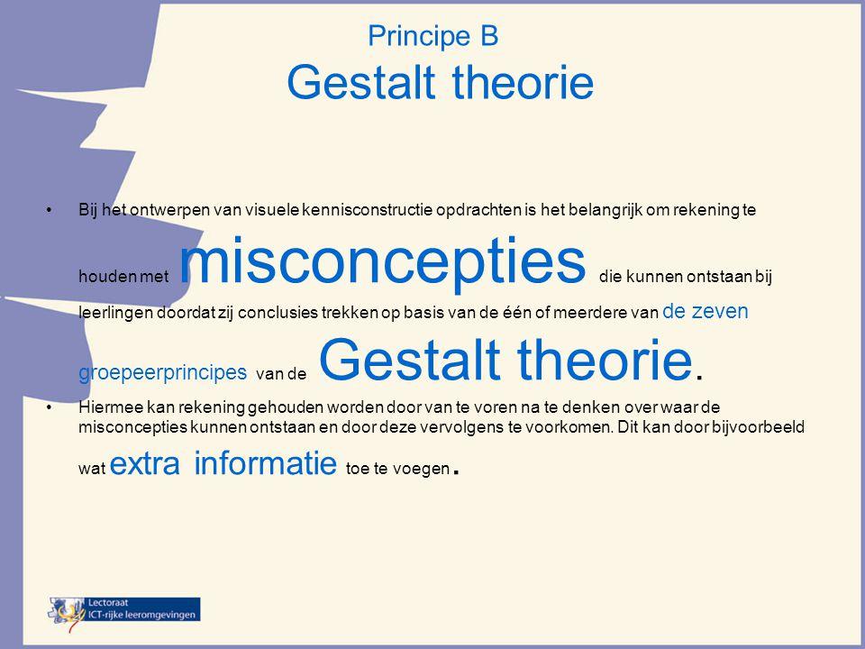 Principe B Gestalt theorie •Bij het ontwerpen van visuele kennisconstructie opdrachten is het belangrijk om rekening te houden met misconcepties die kunnen ontstaan bij leerlingen doordat zij conclusies trekken op basis van de één of meerdere van de zeven groepeerprincipes van de Gestalt theorie.