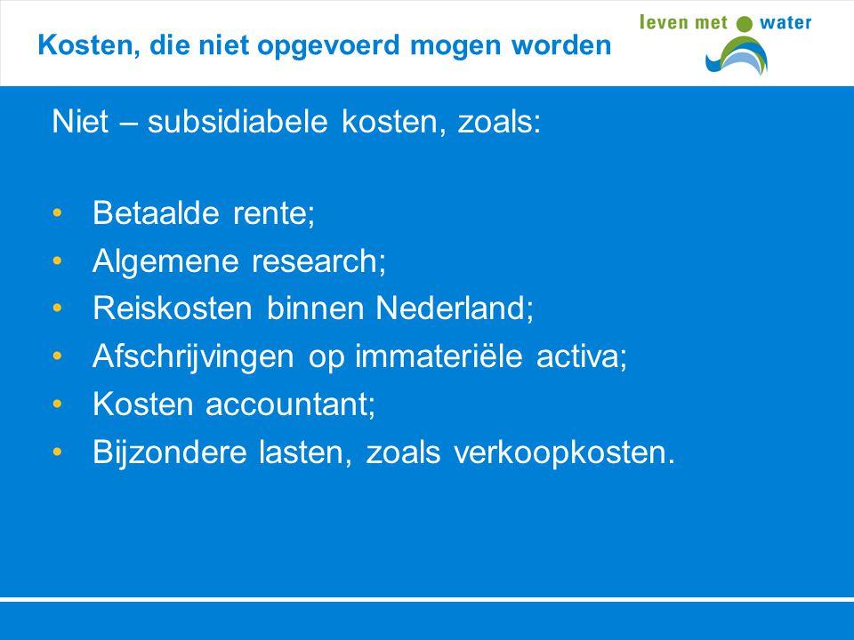 Kosten, die niet opgevoerd mogen worden Niet – subsidiabele kosten, zoals: • Betaalde rente; • Algemene research; • Reiskosten binnen Nederland; • Afs