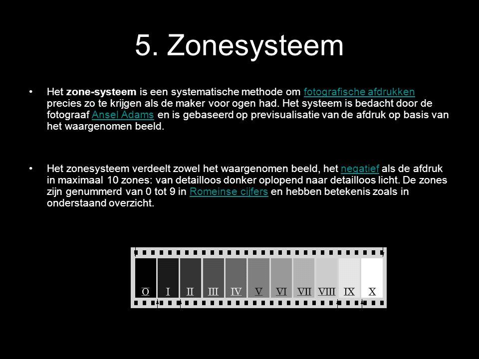 5. Zonesysteem •Het zone-systeem is een systematische methode om fotografische afdrukken precies zo te krijgen als de maker voor ogen had. Het systeem