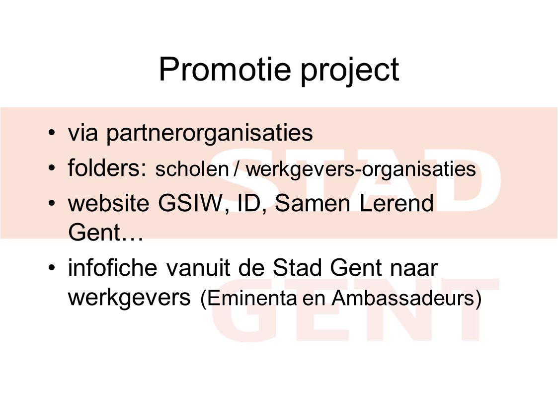 Promotie project •via partnerorganisaties •folders: scholen / werkgevers-organisaties •website GSIW, ID, Samen Lerend Gent… •infofiche vanuit de Stad Gent naar werkgevers (Eminenta en Ambassadeurs)