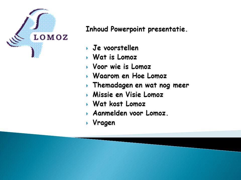 Inhoud Powerpoint presentatie.  Je voorstellen  Wat is Lomoz  Voor wie is Lomoz  Waarom en Hoe Lomoz  Themadagen en wat nog meer  Missie en Visi