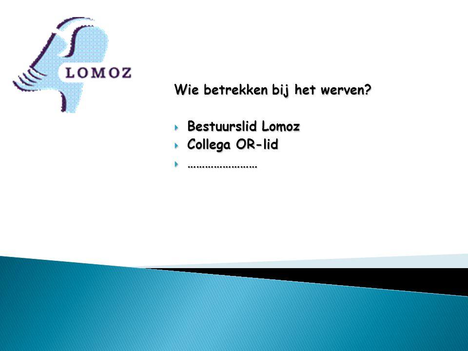 Wie betrekken bij het werven?  Bestuurslid Lomoz  Collega OR-lid  ……………………