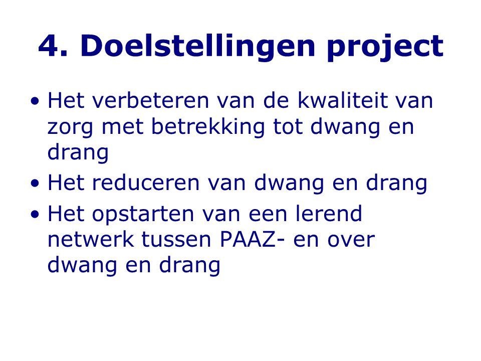 4. Doelstellingen project •Het verbeteren van de kwaliteit van zorg met betrekking tot dwang en drang •Het reduceren van dwang en drang •Het opstarten