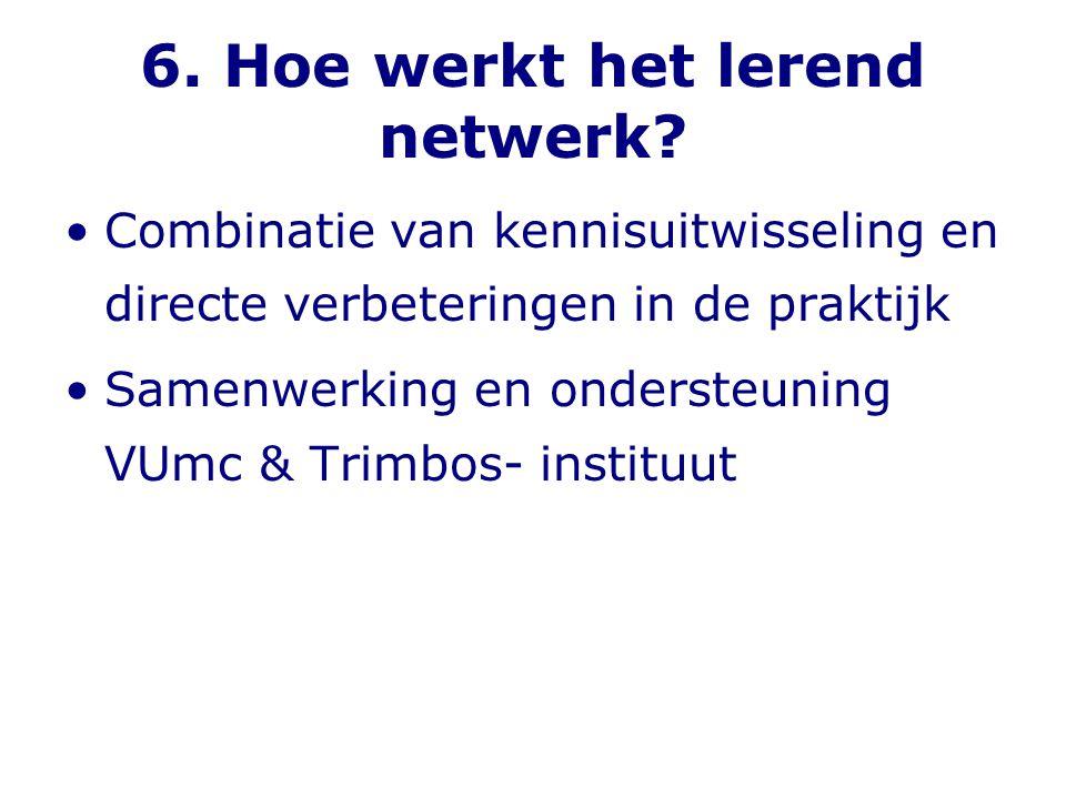 6. Hoe werkt het lerend netwerk? •Combinatie van kennisuitwisseling en directe verbeteringen in de praktijk •Samenwerking en ondersteuning VUmc & Trim