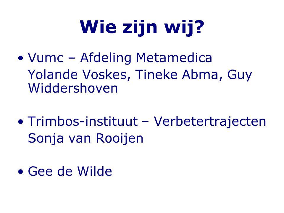 Wie zijn wij? •Vumc – Afdeling Metamedica Yolande Voskes, Tineke Abma, Guy Widdershoven •Trimbos-instituut – Verbetertrajecten Sonja van Rooijen •Gee