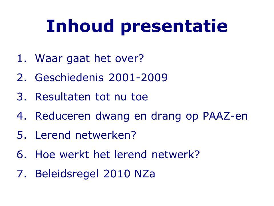 Inhoud presentatie 1.Waar gaat het over? 2.Geschiedenis 2001-2009 3.Resultaten tot nu toe 4.Reduceren dwang en drang op PAAZ-en 5.Lerend netwerken? 6.