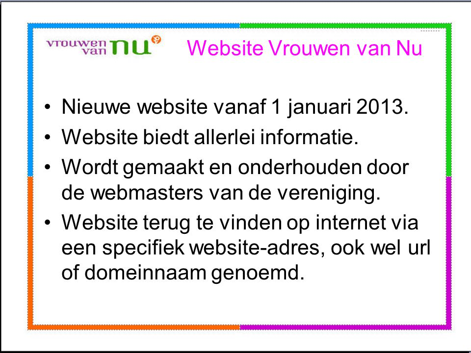 Website Vrouwen van Nu •Nieuwe website vanaf 1 januari 2013. •Website biedt allerlei informatie. •Wordt gemaakt en onderhouden door de webmasters van