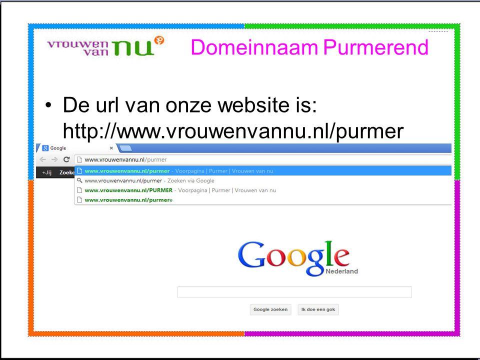 Domeinnaam Purmerend •De url van onze website is: http://www.vrouwenvannu.nl/purmer •Deze regel typt u in de bovenste regel van uw explorer