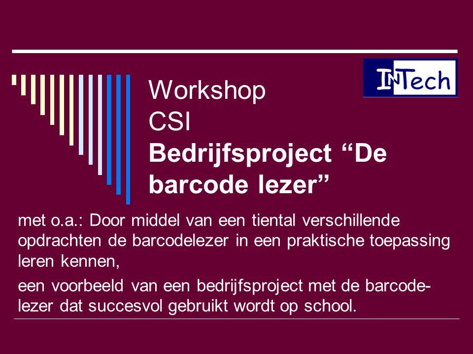 """Workshop CSI Bedrijfsproject """"De barcode lezer"""" met o.a.: Door middel van een tiental verschillende opdrachten de barcodelezer in een praktische toepa"""