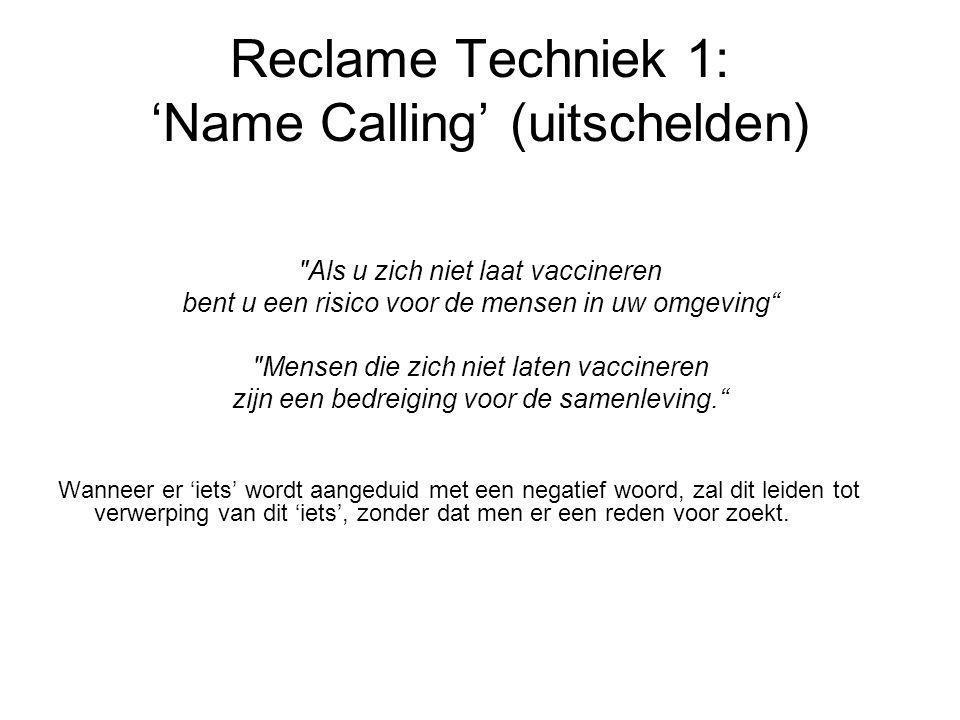 Reclame Techniek 1: 'Name Calling' (uitschelden) Als u zich niet laat vaccineren bent u een risico voor de mensen in uw omgeving Mensen die zich niet laten vaccineren zijn een bedreiging voor de samenleving. Wanneer er 'iets' wordt aangeduid met een negatief woord, zal dit leiden tot verwerping van dit 'iets', zonder dat men er een reden voor zoekt.