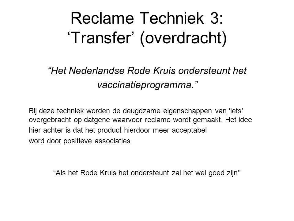 Reclame Techniek 3: 'Transfer' (overdracht) Het Nederlandse Rode Kruis ondersteunt het vaccinatieprogramma. Bij deze techniek worden de deugdzame eigenschappen van 'iets' overgebracht op datgene waarvoor reclame wordt gemaakt.