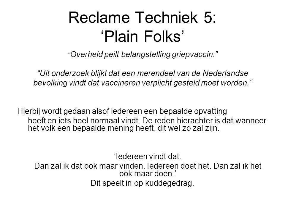 Reclame Techniek 5: 'Plain Folks' Overheid peilt belangstelling griepvaccin. Uit onderzoek blijkt dat een merendeel van de Nederlandse bevolking vindt dat vaccineren verplicht gesteld moet worden. Hierbij wordt gedaan alsof iedereen een bepaalde opvatting heeft en iets heel normaal vindt.