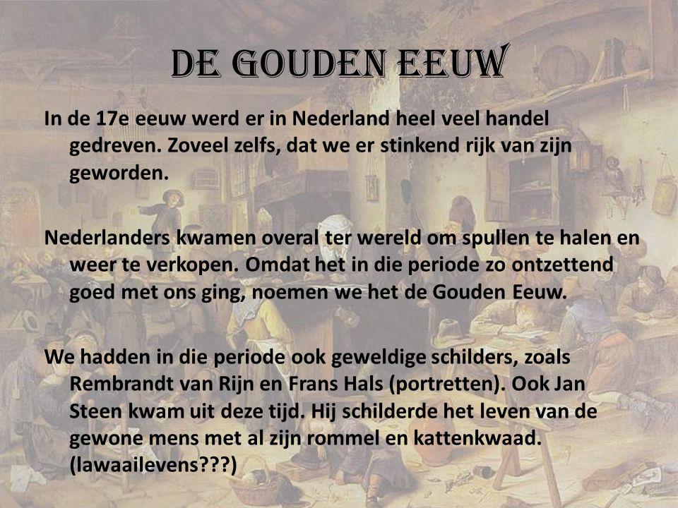 De Gouden Eeuw In de 17e eeuw werd er in Nederland heel veel handel gedreven. Zoveel zelfs, dat we er stinkend rijk van zijn geworden. Nederlanders kw