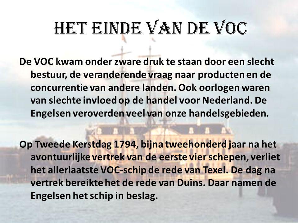 Het einde van de VOC De VOC kwam onder zware druk te staan door een slecht bestuur, de veranderende vraag naar producten en de concurrentie van andere