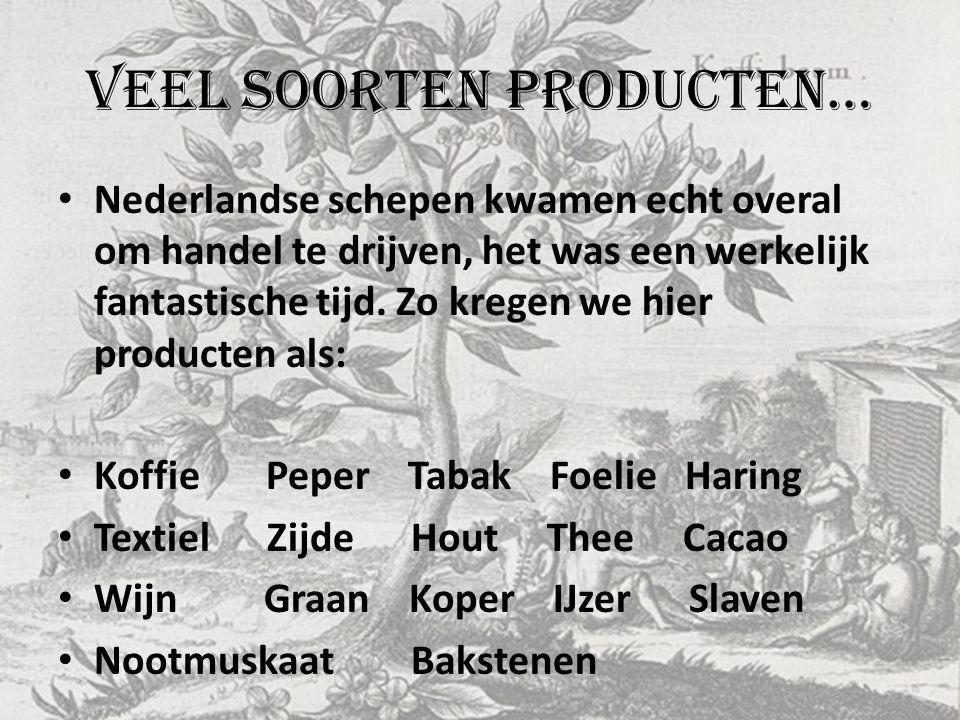 Veel soorten producten… • Nederlandse schepen kwamen echt overal om handel te drijven, het was een werkelijk fantastische tijd. Zo kregen we hier prod