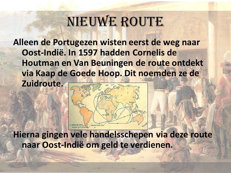 Nieuwe route Alleen de Portugezen wisten eerst de weg naar Oost-Indië. In 1597 hadden Cornelis de Houtman en Van Beuningen de route ontdekt via Kaap d