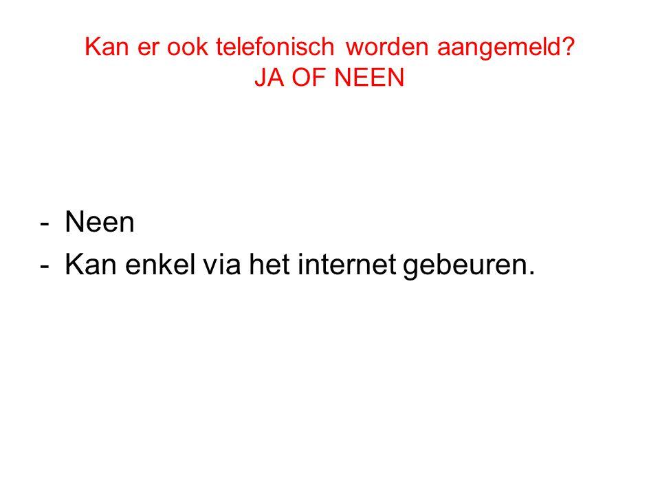 Kan er ook telefonisch worden aangemeld JA OF NEEN -Neen -Kan enkel via het internet gebeuren.