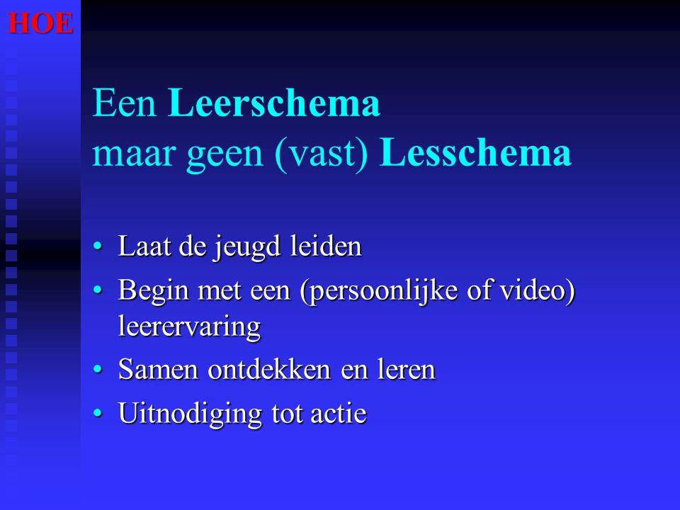 Een Leerschema maar geen (vast) Lesschema •Laat de jeugd leiden •Begin met een (persoonlijke of video) leerervaring •Samen ontdekken en leren •Uitnodi