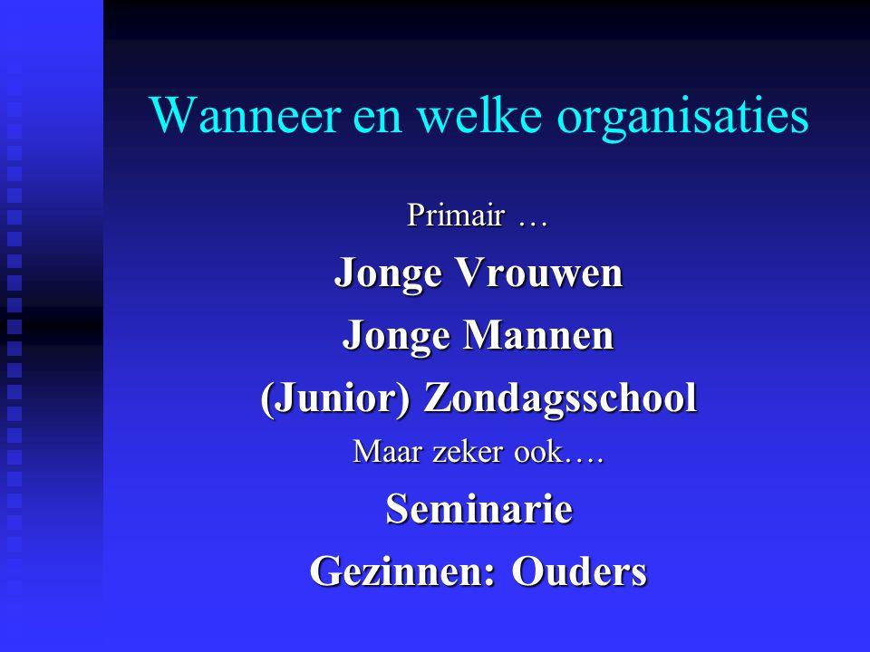 Wanneer en welke organisaties Primair … Jonge Vrouwen Jonge Mannen (Junior) Zondagsschool Maar zeker ook…. Seminarie Gezinnen: Ouders