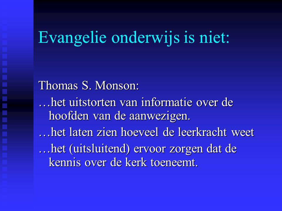 Evangelie onderwijs is niet: Thomas S. Monson: …het uitstorten van informatie over de hoofden van de aanwezigen. …het laten zien hoeveel de leerkracht