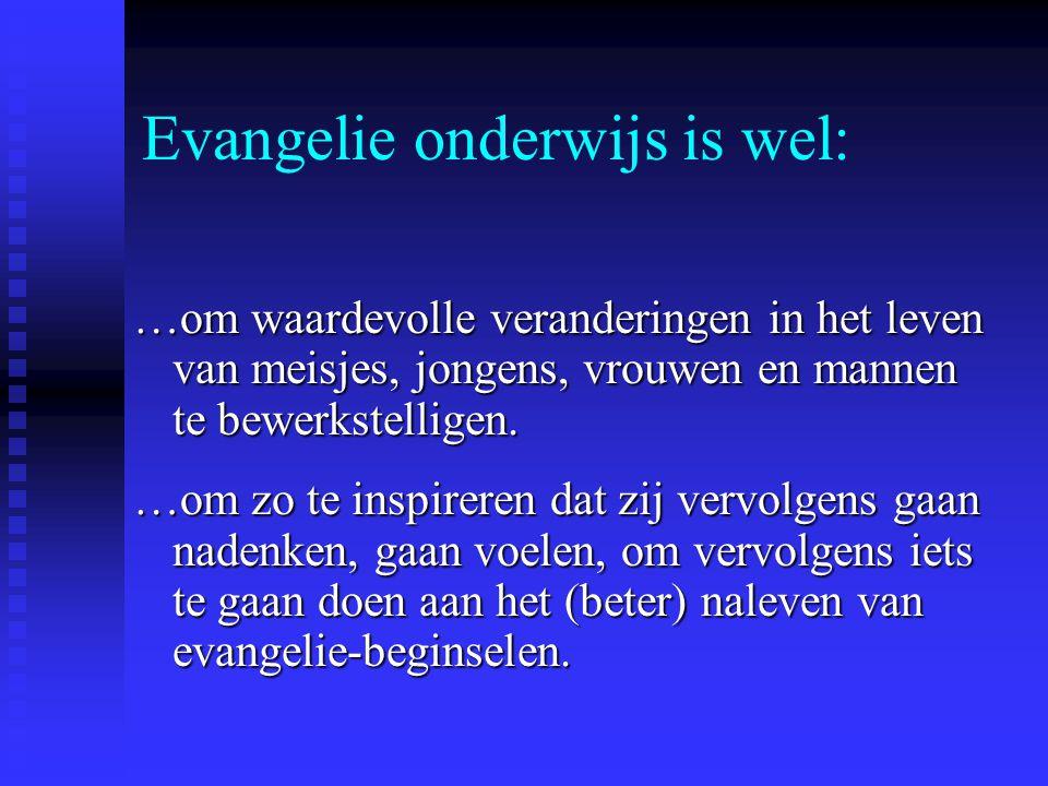 Evangelie onderwijs is wel: …om waardevolle veranderingen in het leven van meisjes, jongens, vrouwen en mannen te bewerkstelligen. …om zo te inspirere