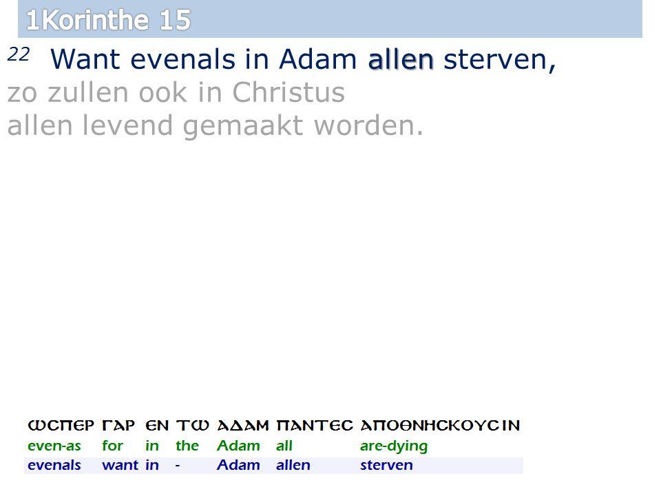 allen 22 Want evenals in Adam allen sterven, zo zullen ook in Christus allen levend gemaakt worden.
