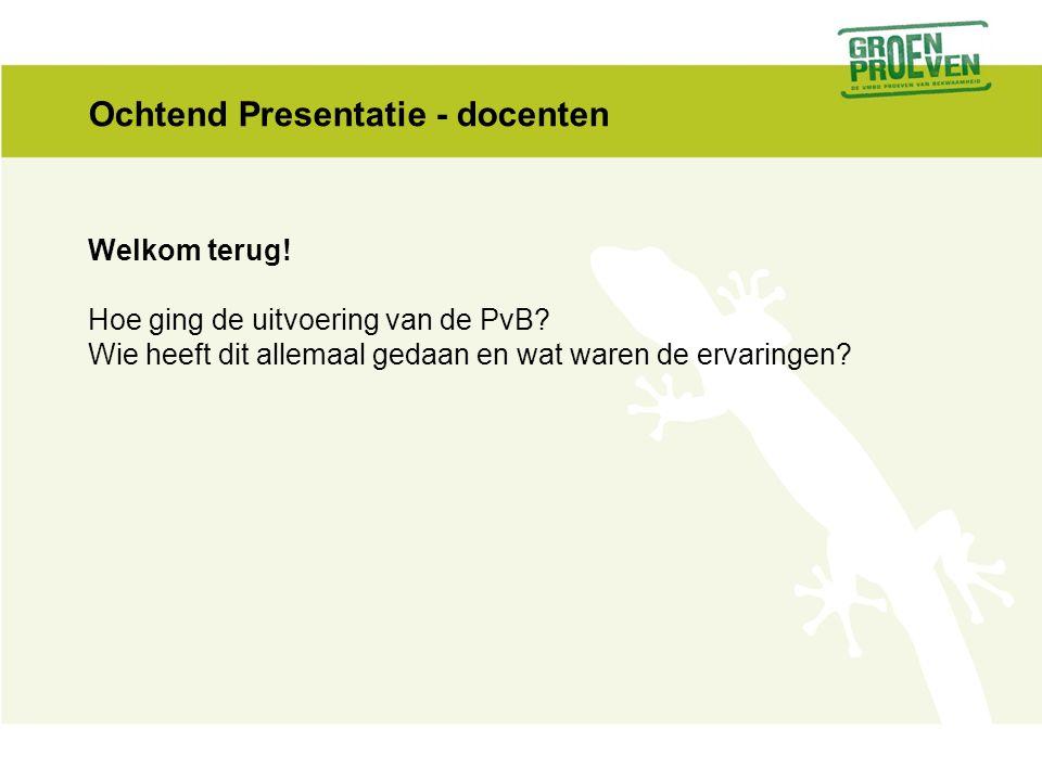 Ochtend Presentatie - docenten Welkom terug. Hoe ging de uitvoering van de PvB.