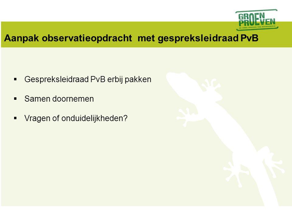 Aanpak observatieopdracht met gespreksleidraad PvB  Gespreksleidraad PvB erbij pakken  Samen doornemen  Vragen of onduidelijkheden?
