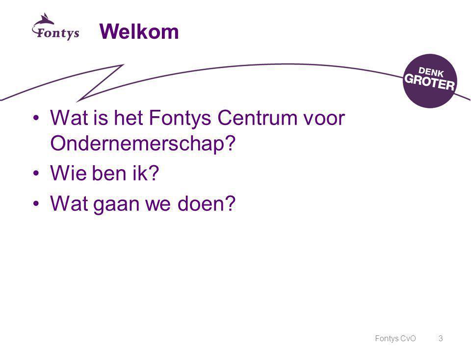 Fontys CvO3 Welkom •Wat is het Fontys Centrum voor Ondernemerschap? •Wie ben ik? •Wat gaan we doen?