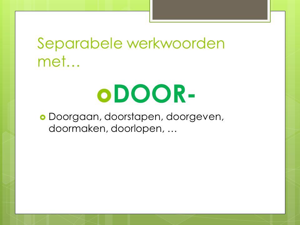 Separabele werkwoorden met…  DOOR-  Doorgaan, doorstapen, doorgeven, doormaken, doorlopen, …