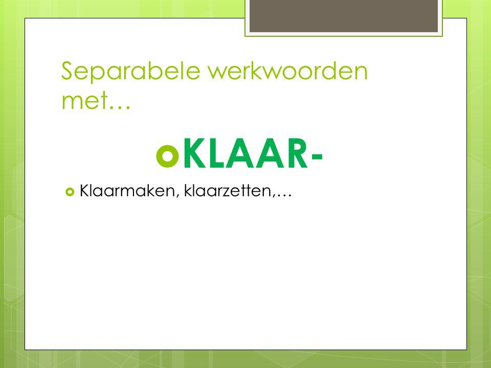 Separabele werkwoorden met…  KLAAR-  Klaarmaken, klaarzetten,…
