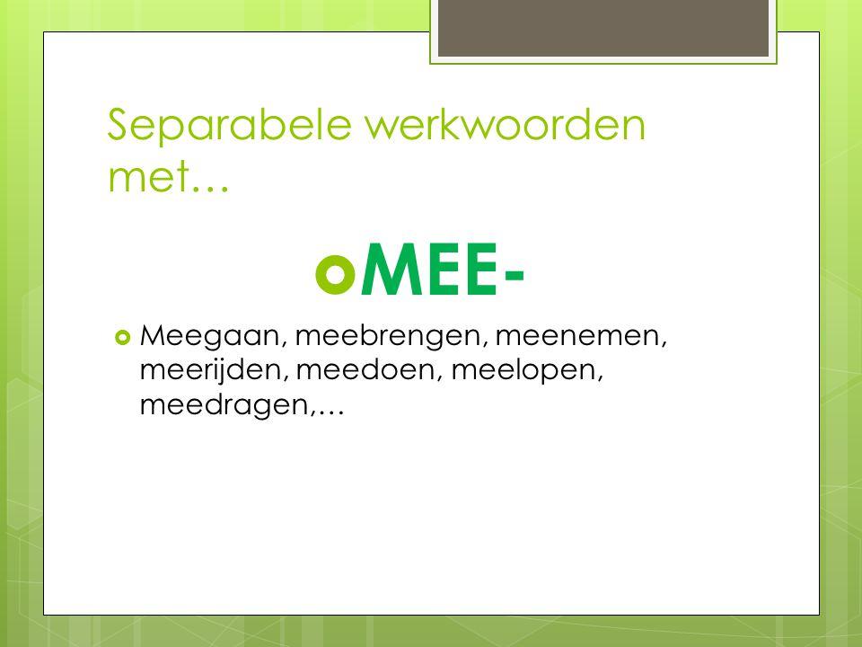 Separabele werkwoorden met…  MEE-  Meegaan, meebrengen, meenemen, meerijden, meedoen, meelopen, meedragen,…