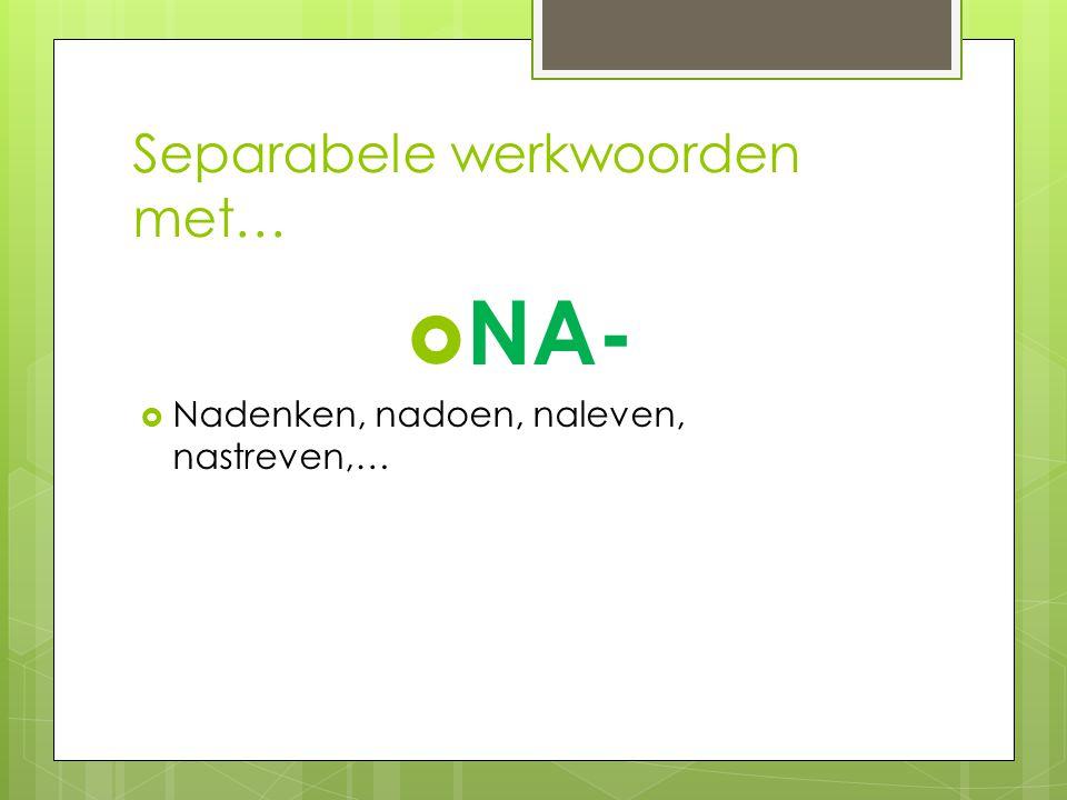 Separabele werkwoorden met…  NA-  Nadenken, nadoen, naleven, nastreven,…