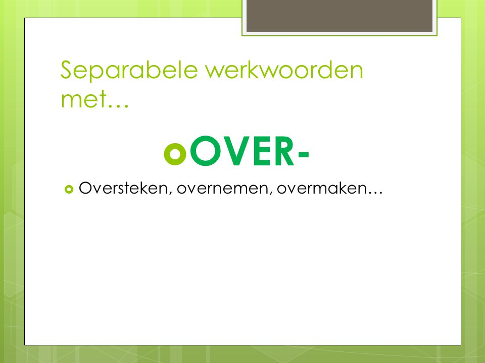 Separabele werkwoorden met…  OVER-  Oversteken, overnemen, overmaken…