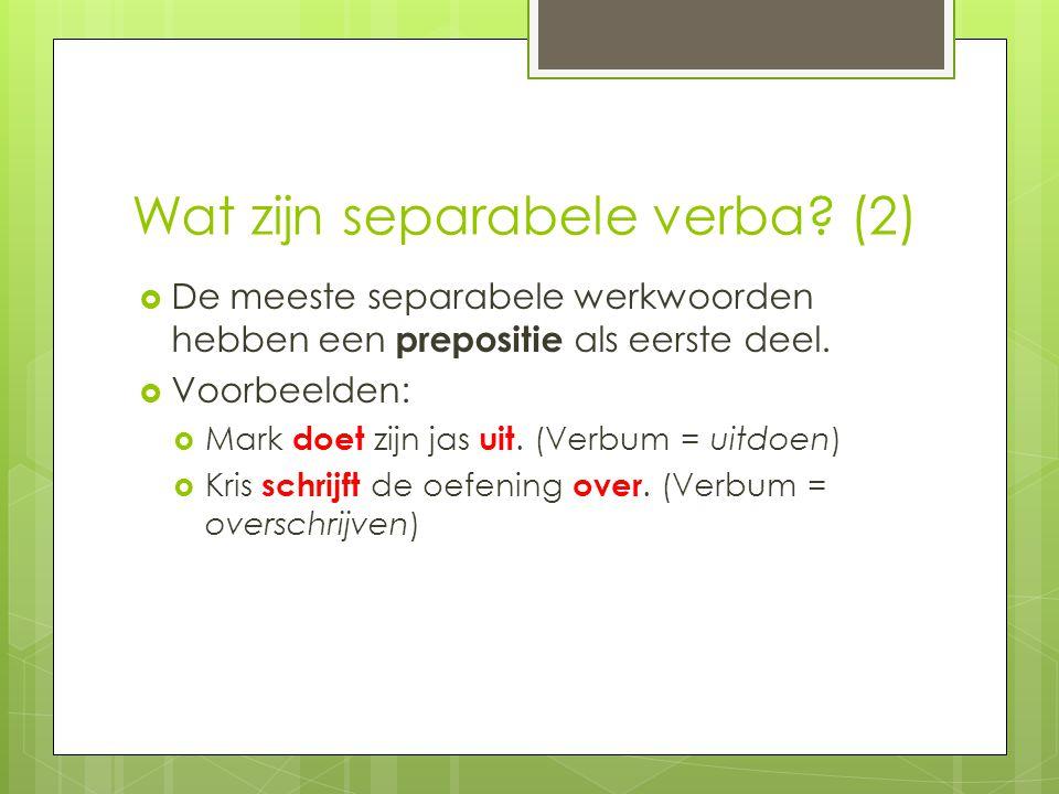 Wat zijn separabele verba? (2)  De meeste separabele werkwoorden hebben een prepositie als eerste deel.  Voorbeelden:  Mark doet zijn jas uit. (Ver