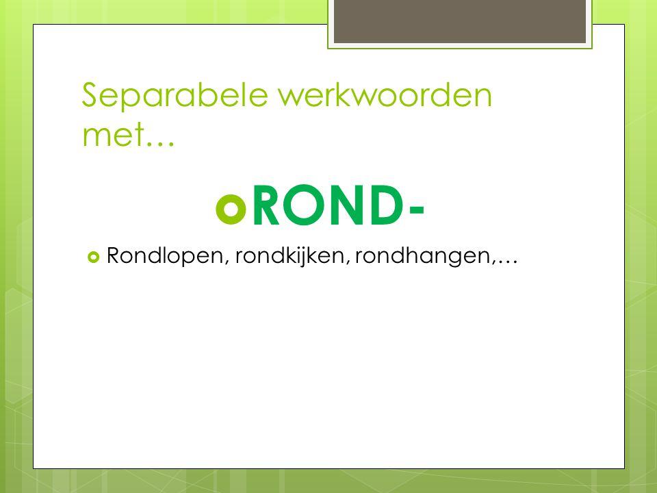 Separabele werkwoorden met…  ROND-  Rondlopen, rondkijken, rondhangen,…