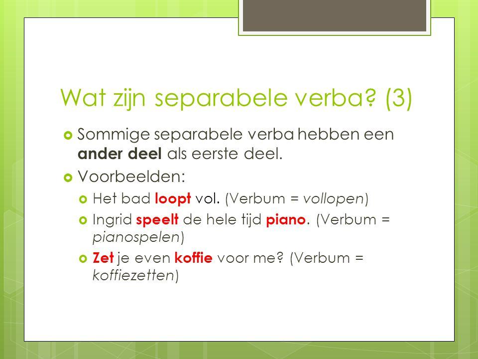 Wat zijn separabele verba? (3)  Sommige separabele verba hebben een ander deel als eerste deel.  Voorbeelden:  Het bad loopt vol. (Verbum = vollope