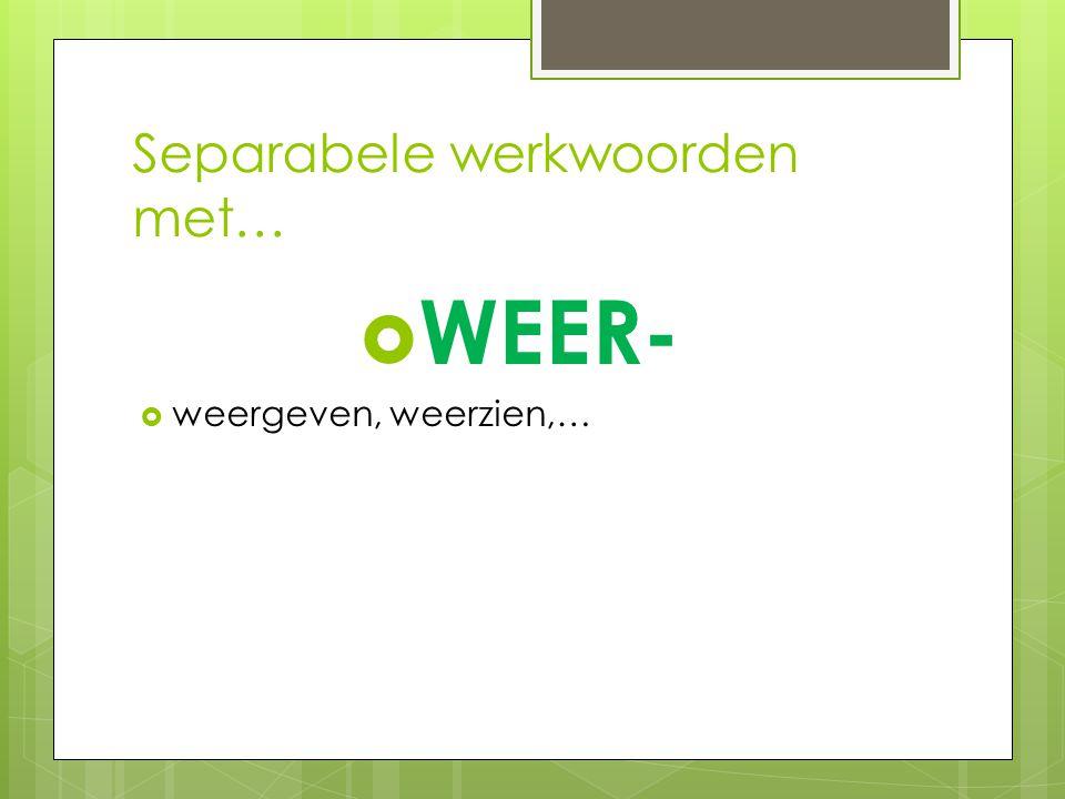 Separabele werkwoorden met…  WEER-  weergeven, weerzien,…