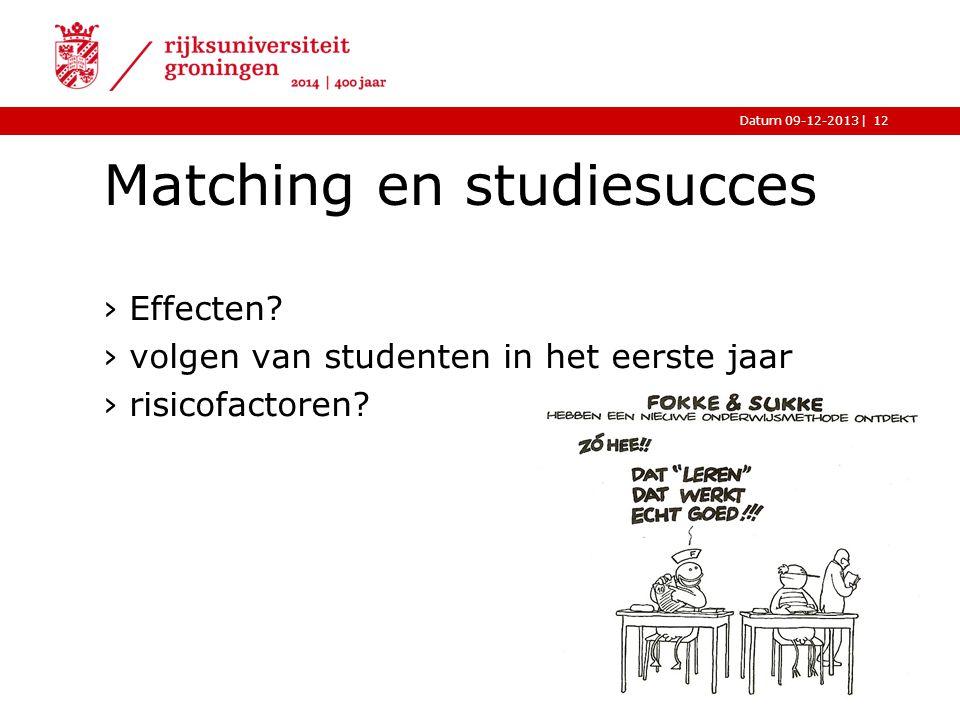 |Datum 09-12-2013 Matching en studiesucces ›Effecten? ›volgen van studenten in het eerste jaar ›risicofactoren? 12