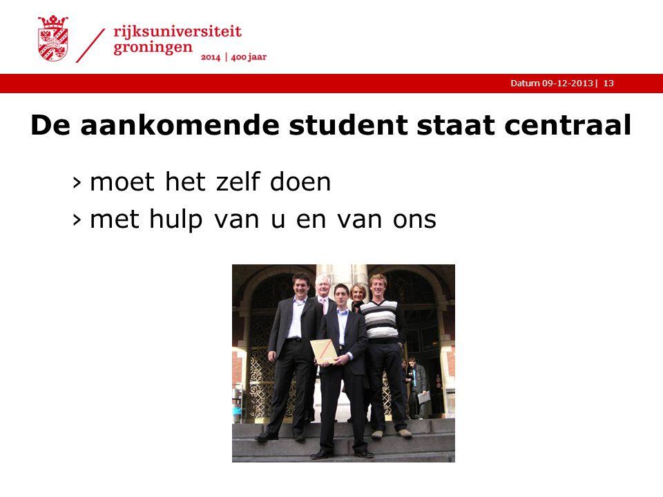 |Datum 09-12-2013 De aankomende student staat centraal ›moet het zelf doen ›met hulp van u en van ons 13