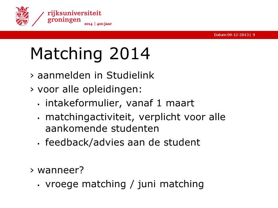 |Datum 09-12-2013 Matching 2014 ›aanmelden in Studielink ›voor alle opleidingen:  intakeformulier, vanaf 1 maart  matchingactiviteit, verplicht voor